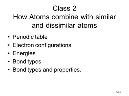Class 2 How Atoms combine with similar and dissimilar atoms Periodic table Electron configurations Energies Bond types Bond types and properties. Fall.