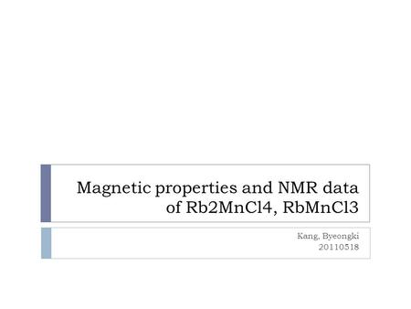 Magnetic properties and NMR data of Rb2MnCl4, RbMnCl3 Kang, Byeongki 20110518.