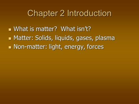 Chapter 2 Introduction What is matter? What isn't? What is matter? What isn't? Matter: Solids, liquids, gases, plasma Matter: Solids, liquids, gases, plasma.
