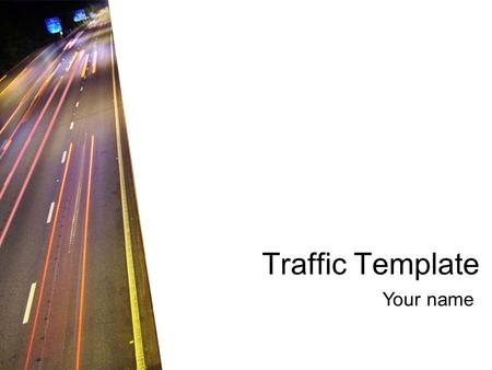 Traffic Template Your name. Colour scheme Background Text & Lines Shadows Title Text FillsAccent Accent & Hyperlink Followed Hyperlink.