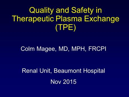 Colm Magee, MD, MPH, FRCPI Renal Unit, Beaumont Hospital Nov 2015 Quality and Safety in Therapeutic Plasma Exchange (TPE)