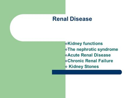 Renal Disease  Kidney functions  The nephrotic syndrome  Acute Renal Disease  Chronic Renal Failure  Kidney Stones.