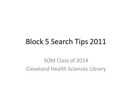 Block 5 Search Tips 2011 SOM Class of 2014 Cleveland Health Sciences Library.