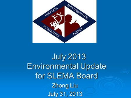 July 2013 Environmental Update for SLEMA Board July 2013 Environmental Update for SLEMA Board Zhong Liu July 31, 2013.