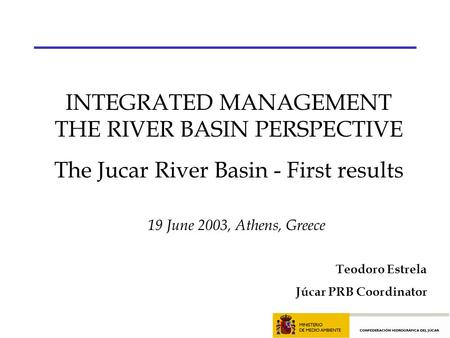 19 June 2003, Athens, Greece INTEGRATED MANAGEMENT THE RIVER BASIN PERSPECTIVE The Jucar River Basin - First results Teodoro Estrela Júcar PRB Coordinator.