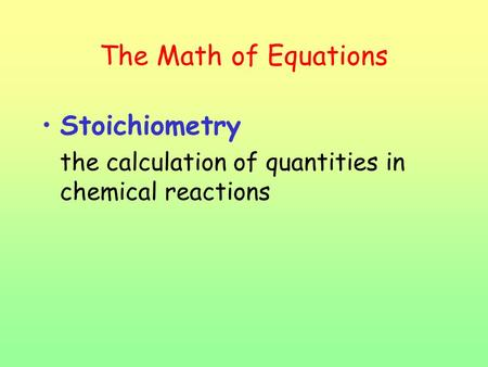 The Math of Equations Stoichiometry the calculation of quantities in chemical reactions.