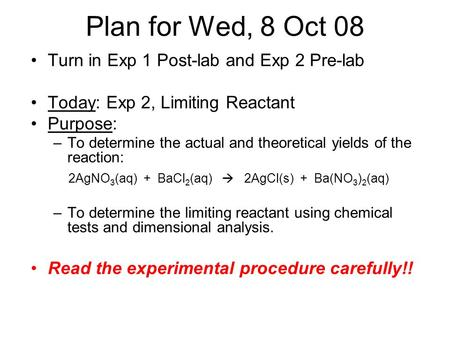 Plan for Wed, 8 Oct 08 Turn in Exp 1 Post-lab and Exp 2 Pre-lab Today: Exp 2, Limiting Reactant Purpose: –To determine the actual and theoretical yields.