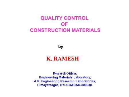 QUALITY CONTROL OF CONSTRUCTION MATERIALS by K. RAMESH Research Officer, Engineering Materials Laboratory, A.P. Engineering Research Laboratories, Himayatsagar,