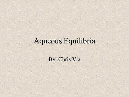 Aqueous Equilibria By: Chris Via. Common-Ion Effect C.I.E.- the dissociation of a weak electrolyte by adding to the solution a strong electrolyte that.