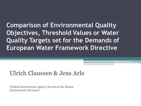 Comparison of Environmental Quality Objectives, Threshold Values or Water Quality Targets set for the Demands of European Water Framework Directive Ulrich.
