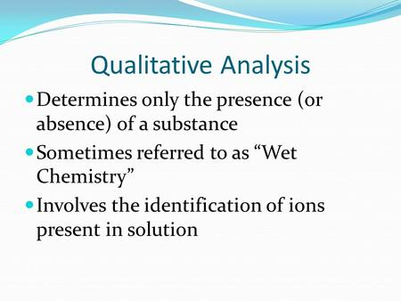 "Qualitative Analysis Determines only the presence (or absence) of a substance Sometimes referred to as ""Wet Chemistry"" Involves the identification of ions."