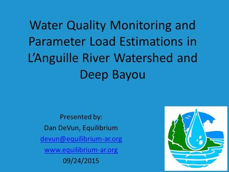 Water Quality Monitoring and Parameter Load Estimations in L'Anguille River Watershed and Deep Bayou Presented by: Dan DeVun, Equilibrium