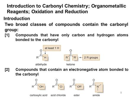 1 Introduction to Carbonyl Chemistry; Organometallic Reagents; Oxidation and Reduction Two broad classes of compounds contain the carbonyl group: Introduction.