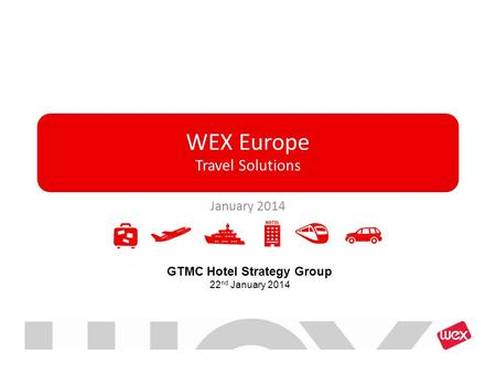 WEX Europe Travel Solutions January 2014 GTMC Hotel Strategy Group 22 nd January 2014.
