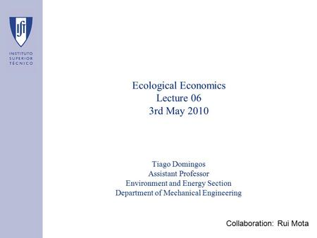 Ecological Economics Lecture 06 3rd May 2010 Tiago Domingos Assistant Professor Environment and Energy Section Department of Mechanical Engineering Collaboration: