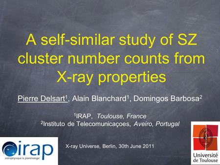 A self-similar study of SZ cluster number counts from X-ray properties Pierre Delsart 1, Alain Blanchard 1, Domingos Barbosa 2 1 IRAP, Toulouse, France.