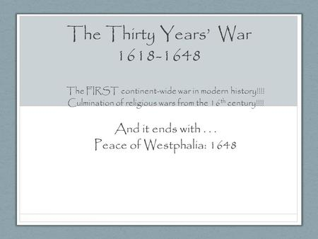 The Thirty Years' War 1618-1648 The FIRST continent-wide war in modern history!!!! Culmination of religious wars from the 16 th century!!!! And it ends.