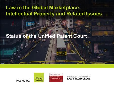 Law in the Global Marketplace: Intellectual Property and Related Issues Hosted by: Status of the Unified Patent Court.
