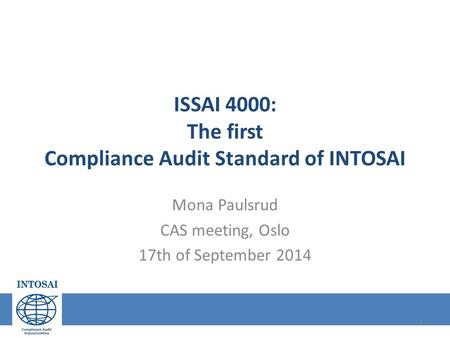 ISSAI 4000: The first Compliance Audit Standard of INTOSAI Mona Paulsrud CAS meeting, Oslo 17th of September 2014 1.