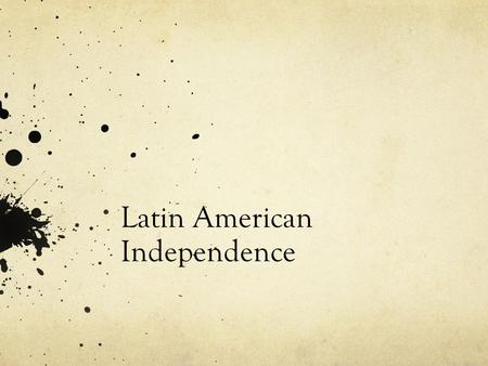 Latin American Independence. Background The ideas of liberty, equality, and democratic rule found their way to European colonies. Latin America The time.