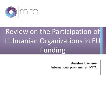 Review on the Participation of Lithuanian Organizations in EU Funding Anzelma Useliene International programmes, MITA.
