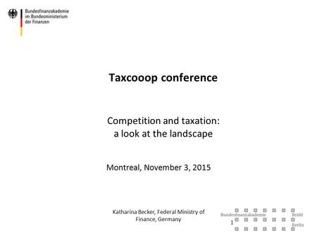 Taxcooop conference Competition and taxation: a look at the landscape Montreal, November 3, 2015 Katharina Becker, Federal Ministry of Finance, Germany.