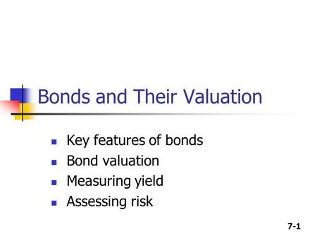 7-1 Bonds and Their Valuation Key features of bonds Bond valuation Measuring yield Assessing risk.