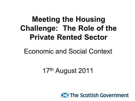 Meeting the Housing Challenge: The Role of the Private Rented Sector Economic and Social Context 17 th August 2011.