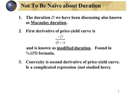 1 Not To Be Naïve about Duration 1.The duration D we have been discussing also known as Macaulay duration. 2.First derivative of price-yield curve is and.