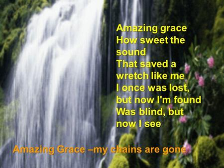 Amazing grace How sweet the sound That saved a wretch like me I once was lost, but now I'm found Was blind, but now I see Amazing Grace –my chains are.