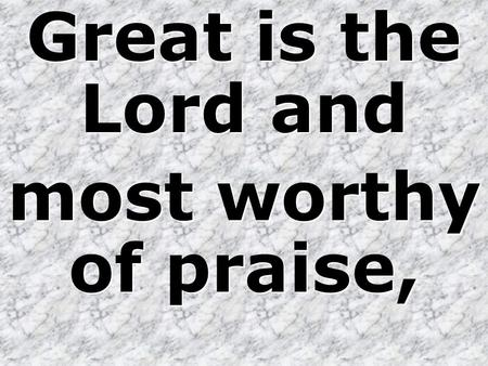 Great is the Lord and most worthy of praise, Great is the Lord and most worthy of praise,