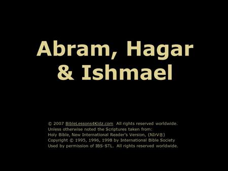 Abram, Hagar & Ishmael © 2007 BibleLessons4Kidz.com All rights reserved worldwide. Unless otherwise noted the Scriptures taken from: Holy Bible, New International.