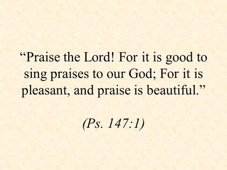 """Praise the Lord! For it is good to sing praises to our God; For it is pleasant, and praise is beautiful."" (Ps. 147:1)"