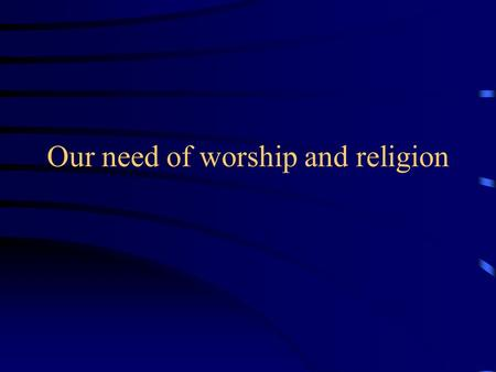 Our need of worship and religion. Buddhism: Philosophy or Religion.