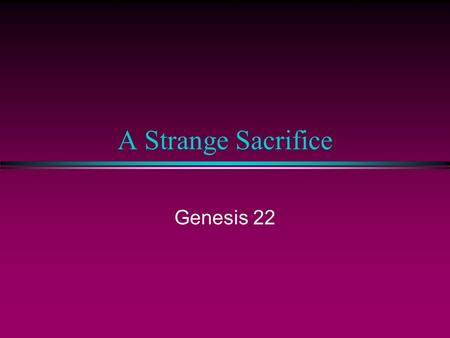 A Strange Sacrifice Genesis 22. The Origin of the Blood Sacrifice l The alienation between God and Man After banishing them from the garden, the Lord.