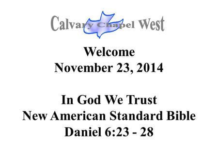 Welcome November 23, 2014 In God We Trust New American Standard Bible Daniel 6:23 - 28.