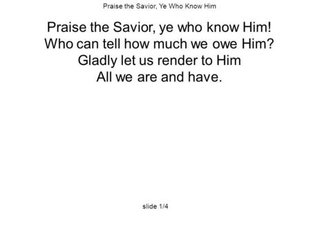 Praise the Savior, Ye Who Know Him Praise the Savior, ye who know Him! Who can tell how much we owe Him? Gladly let us render to Him All we are and have.