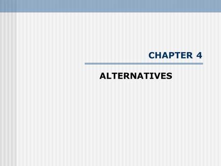 "CHAPTER 4 ALTERNATIVES. --- ""The driving impetus for conducting environmental impact studies is to comparatively present the effects of proposed alternatives."