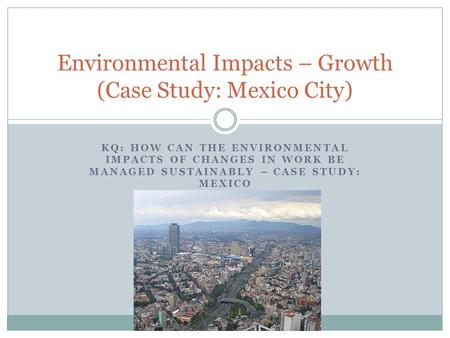 KQ: HOW CAN THE ENVIRONMENTAL IMPACTS OF CHANGES IN WORK BE MANAGED SUSTAINABLY – CASE STUDY: MEXICO Environmental Impacts – Growth (Case Study: Mexico.