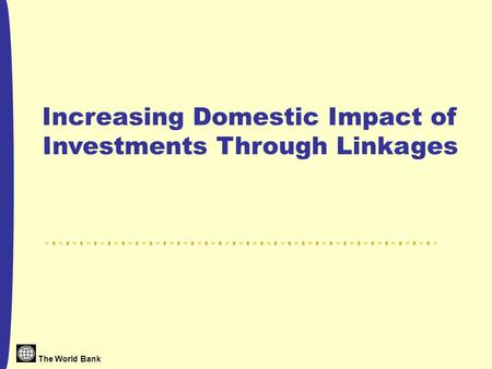 The World Bank Increasing Domestic Impact of Investments Through Linkages.