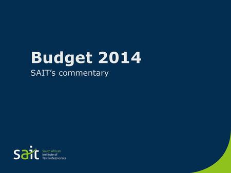 Budget 2014 SAIT's commentary. OVERALL Congratulate the Minister on a rational budget Considering substantial challenges facing SA Expenditure ceiling.