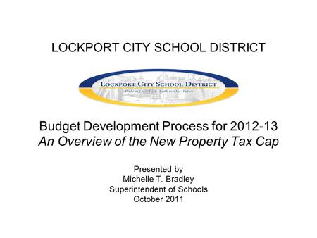 LOCKPORT CITY SCHOOL DISTRICT Budget Development Process for 2012-13 An Overview of the New Property Tax Cap Presented by Michelle T. Bradley Superintendent.