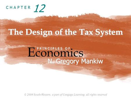 © 2009 South-Western, a part of Cengage Learning, all rights reserved C H A P T E R The Design of the Tax System E conomics P R I N C I P L E S O F N.