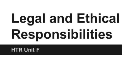 Legal and Ethical Responsibilities HTR Unit F. Ethics Definition- A set of principles relating to what is morally right or wrong. Provides a code of conduct.