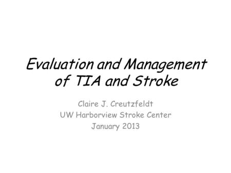 Evaluation and Management of TIA and Stroke Claire J. Creutzfeldt UW Harborview Stroke Center January 2013.