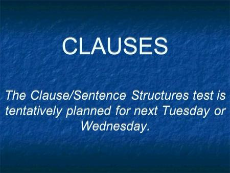 CLAUSES The Clause/Sentence Structures test is tentatively planned for next Tuesday or Wednesday.