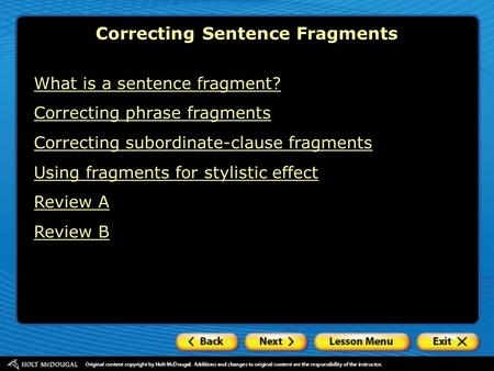 What is a sentence fragment? Correcting phrase fragments Correcting subordinate-clause fragments Using fragments for stylistic effect Review A Review B.