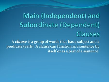 A clause is a group of words that has a subject and a predicate (verb). A clause can function as a sentence by itself or as a part of a sentence.