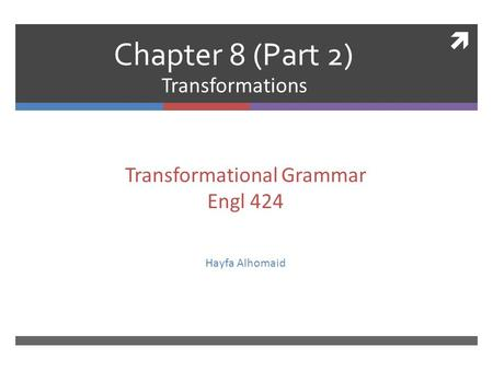  Chapter 8 (Part 2) Transformations Transformational Grammar Engl 424 Hayfa Alhomaid.