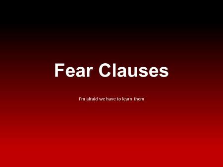 Fear Clauses I'm afraid we have to learn them. What is it? A fear clause is a subordinate clause denoting fear or apprehension.
